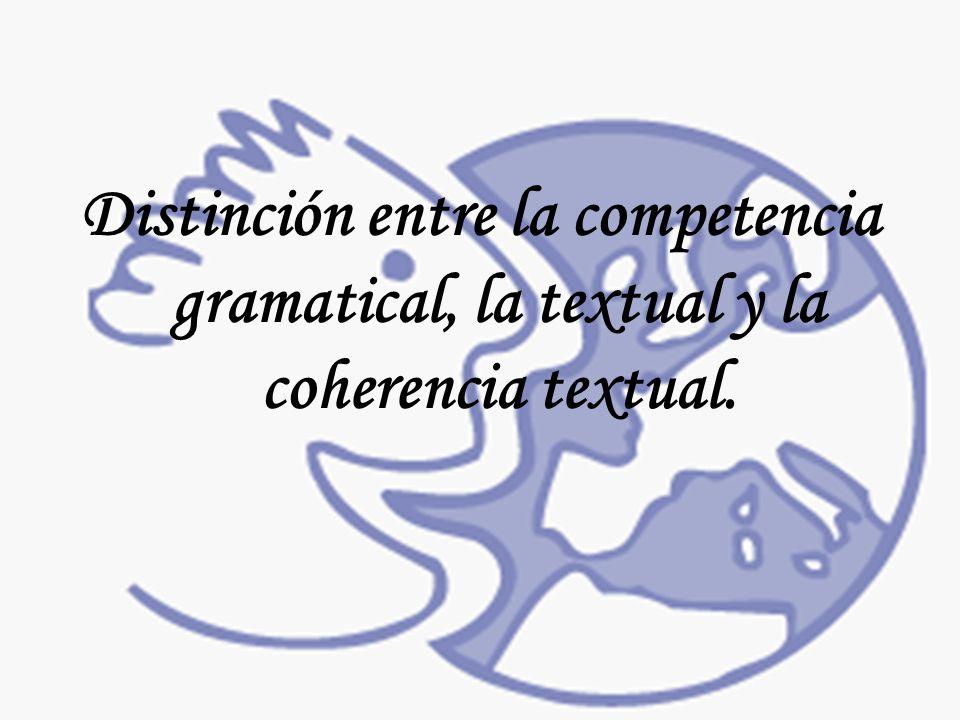 Distinción entre la competencia gramatical, la textual y la coherencia textual.
