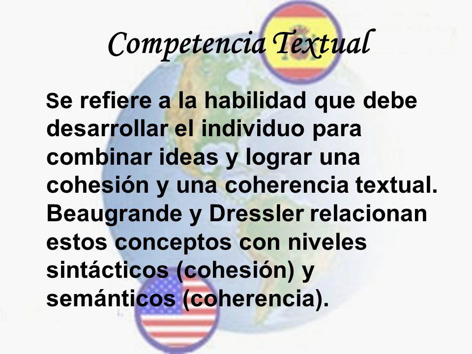 Competencia Textual S e refiere a la habilidad que debe desarrollar el individuo para combinar ideas y lograr una cohesión y una coherencia textual. B