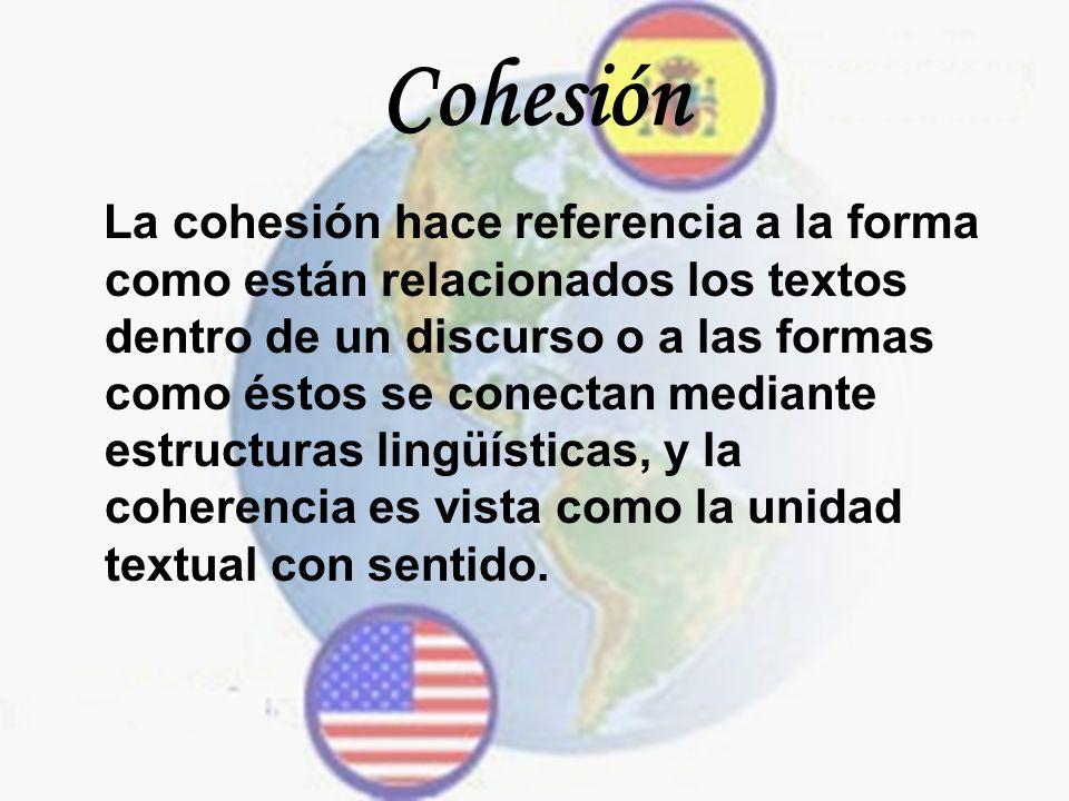Cohesión La cohesión hace referencia a la forma como están relacionados los textos dentro de un discurso o a las formas como éstos se conectan mediant