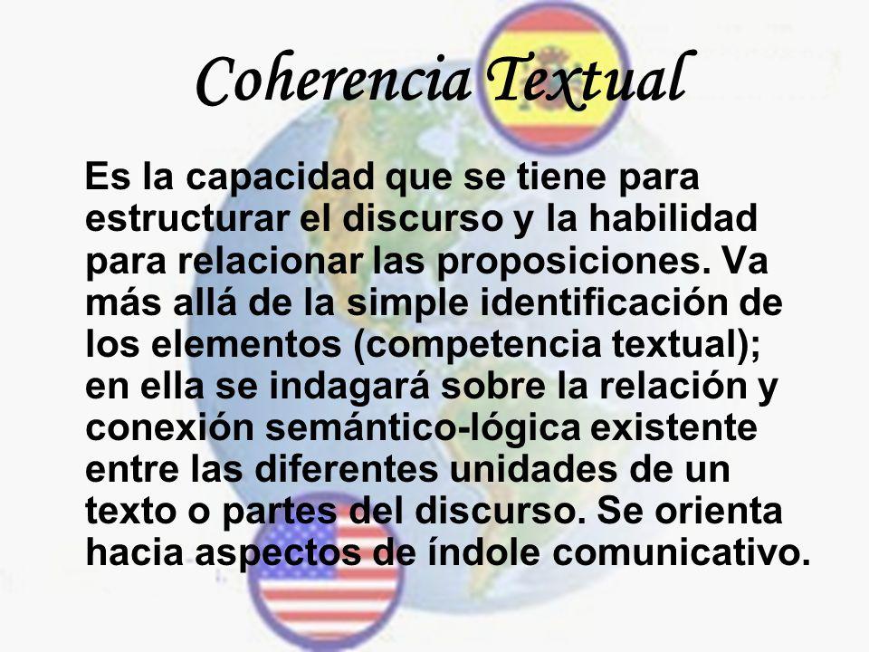 Coherencia Textual Es la capacidad que se tiene para estructurar el discurso y la habilidad para relacionar las proposiciones. Va más allá de la simpl