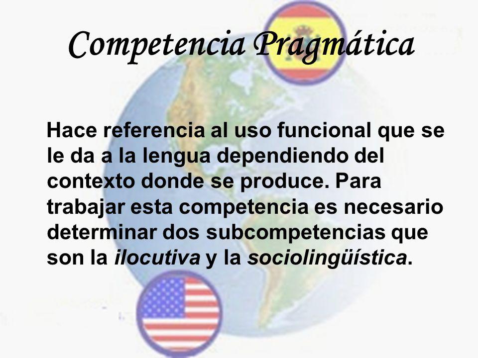 Competencia Pragmática Hace referencia al uso funcional que se le da a la lengua dependiendo del contexto donde se produce. Para trabajar esta compete