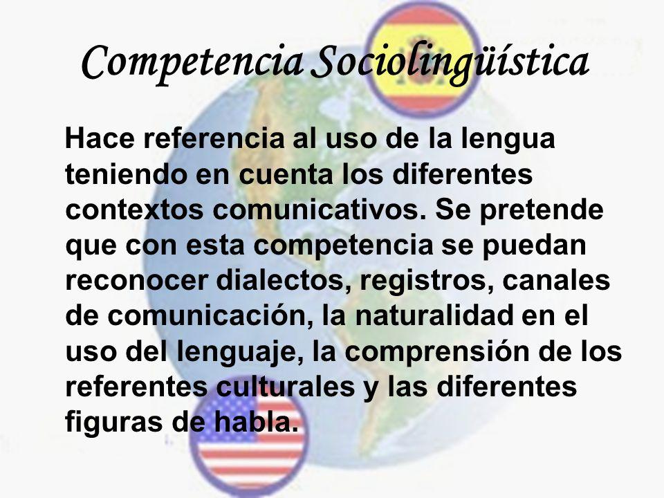 Competencia Sociolingüística Hace referencia al uso de la lengua teniendo en cuenta los diferentes contextos comunicativos. Se pretende que con esta c