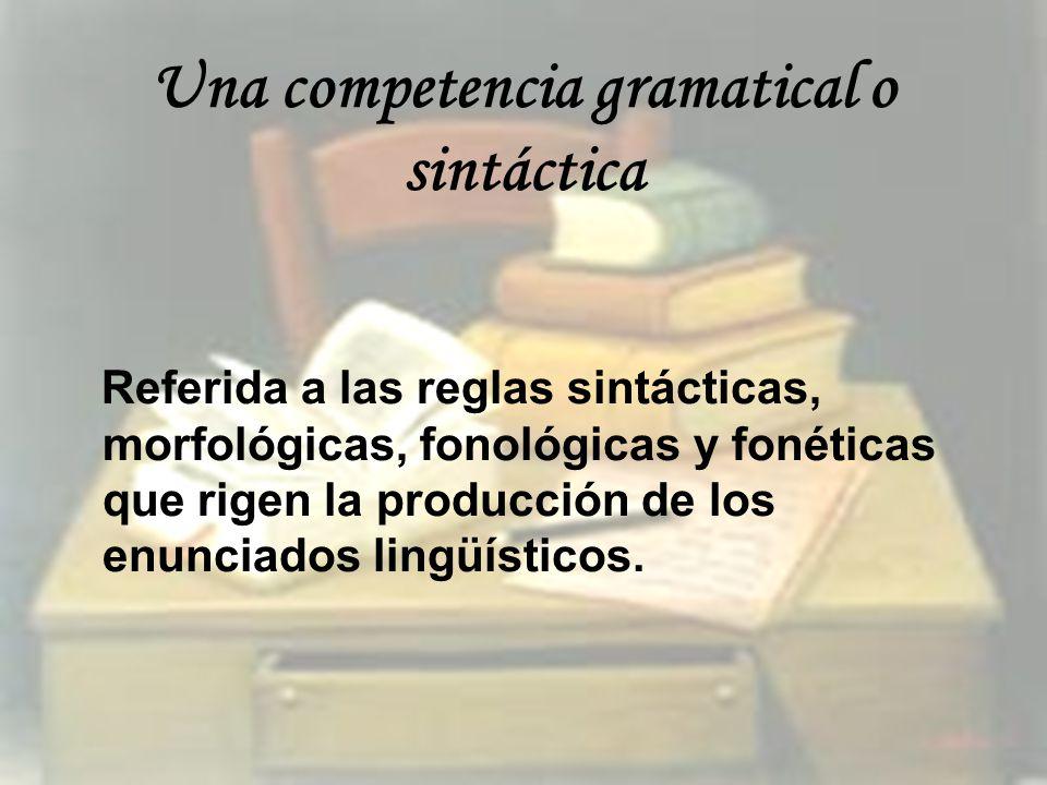 Una competencia gramatical o sintáctica Referida a las reglas sintácticas, morfológicas, fonológicas y fonéticas que rigen la producción de los enunci