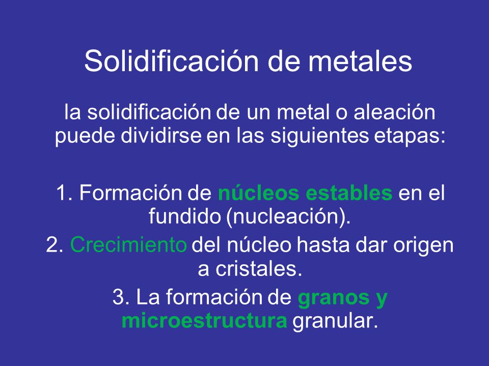 Solidificación de metales la solidificación de un metal o aleación puede dividirse en las siguientes etapas: 1. Formación de núcleos estables en el fu