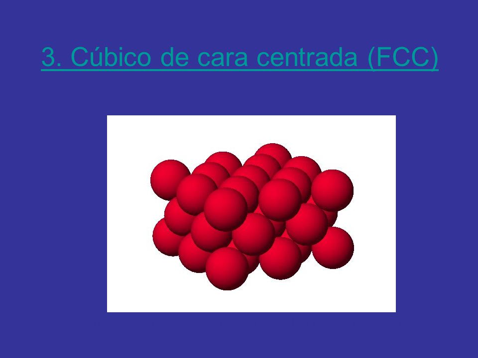 3. Cúbico de cara centrada (FCC) http://es.youtube.com/watch?v=FygrpuHoLH4&feature=related