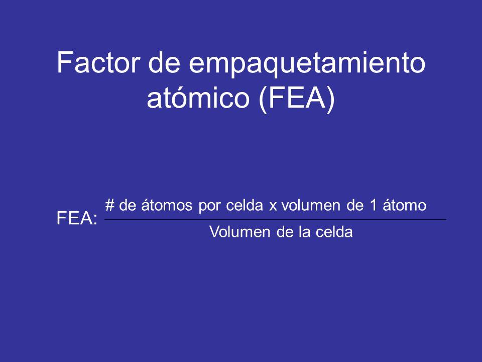Factor de empaquetamiento atómico (FEA) FEA: # de átomos por celda x volumen de 1 átomo Volumen de la celda