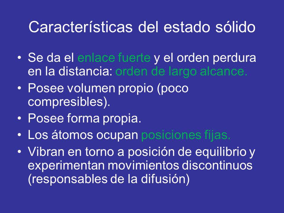Características del estado sólido Se da el enlace fuerte y el orden perdura en la distancia: orden de largo alcance. Posee volumen propio (poco compre