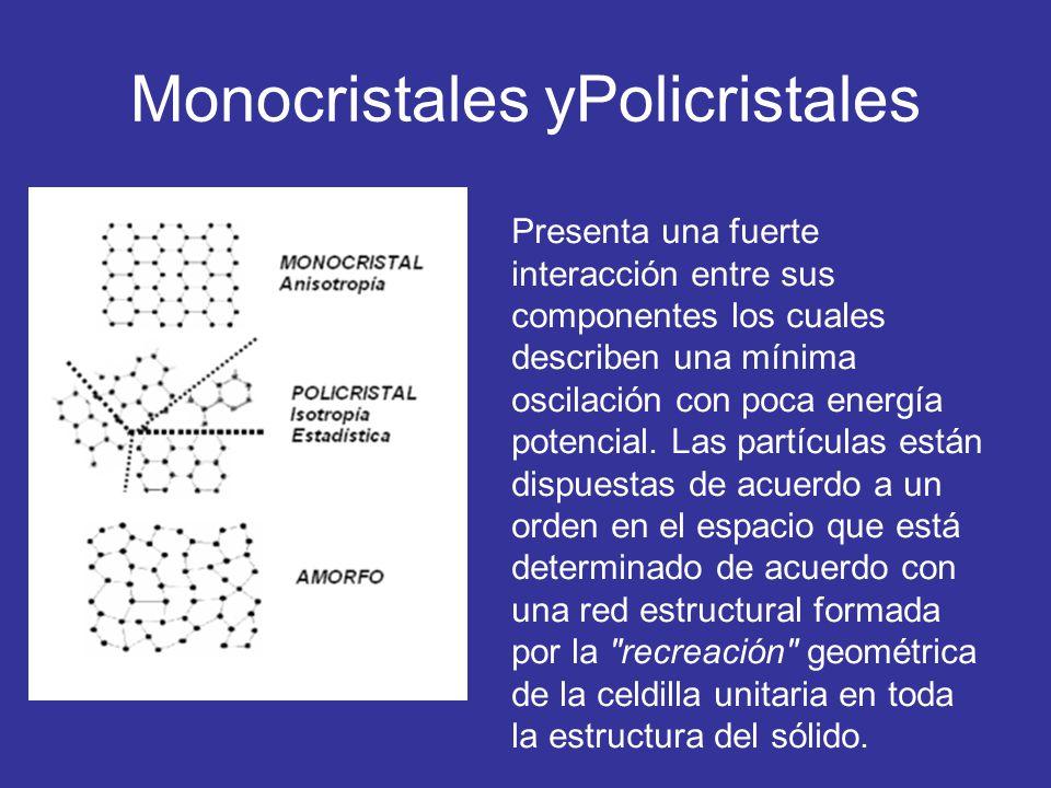 Monocristales yPolicristales Presenta una fuerte interacción entre sus componentes los cuales describen una mínima oscilación con poca energía potenci