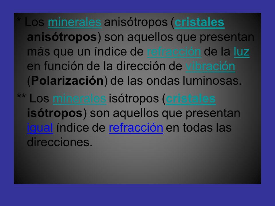 * Los minerales anisótropos (cristales anisótropos) son aquellos que presentan más que un índice de refracción de la luz en función de la dirección de