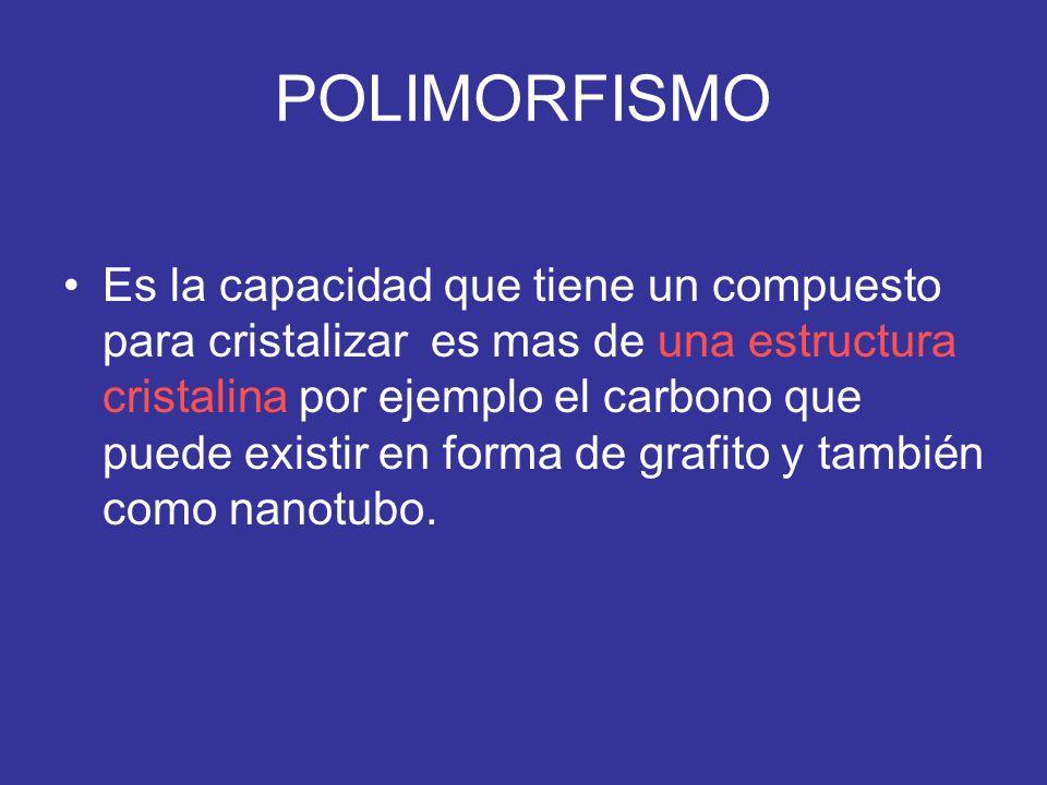 POLIMORFISMO Es la capacidad que tiene un compuesto para cristalizar es mas de una estructura cristalina por ejemplo el carbono que puede existir en f
