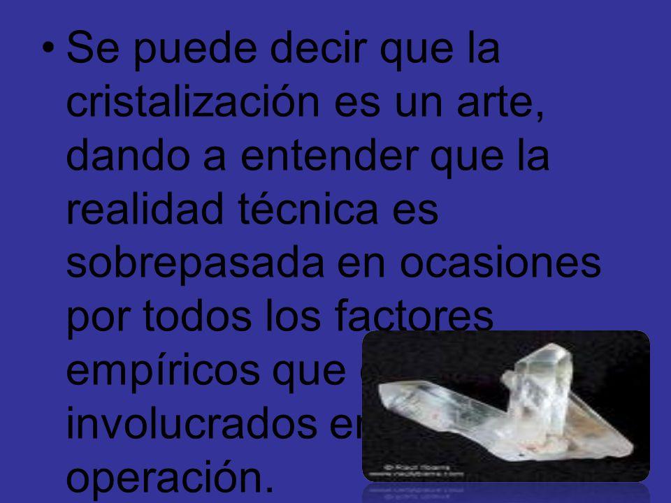Se puede decir que la cristalización es un arte, dando a entender que la realidad técnica es sobrepasada en ocasiones por todos los factores empíricos