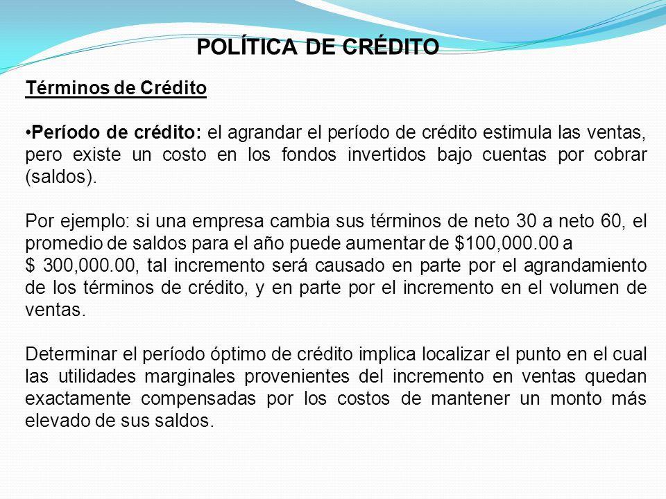 POLÍTICA DE CRÉDITO Términos de Crédito Período de crédito: el agrandar el período de crédito estimula las ventas, pero existe un costo en los fondos invertidos bajo cuentas por cobrar (saldos).