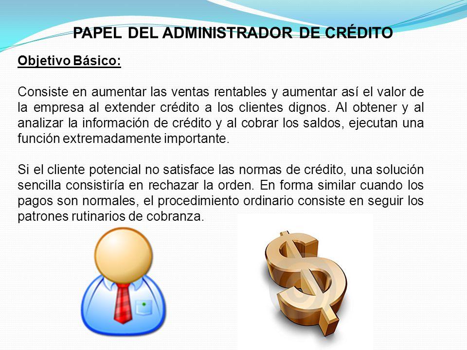 PAPEL DEL ADMINISTRADOR DE CRÉDITO Objetivo Básico: Consiste en aumentar las ventas rentables y aumentar así el valor de la empresa al extender crédito a los clientes dignos.