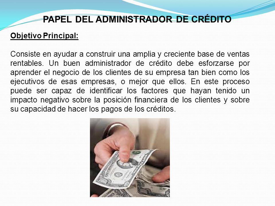 PAPEL DEL ADMINISTRADOR DE CRÉDITO Objetivo Principal: Consiste en ayudar a construir una amplia y creciente base de ventas rentables.