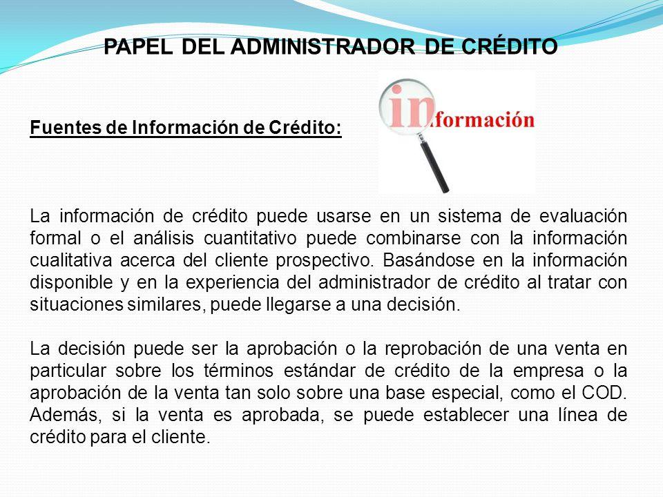 PAPEL DEL ADMINISTRADOR DE CRÉDITO Fuentes de Información de Crédito: La información de crédito puede usarse en un sistema de evaluación formal o el análisis cuantitativo puede combinarse con la información cualitativa acerca del cliente prospectivo.