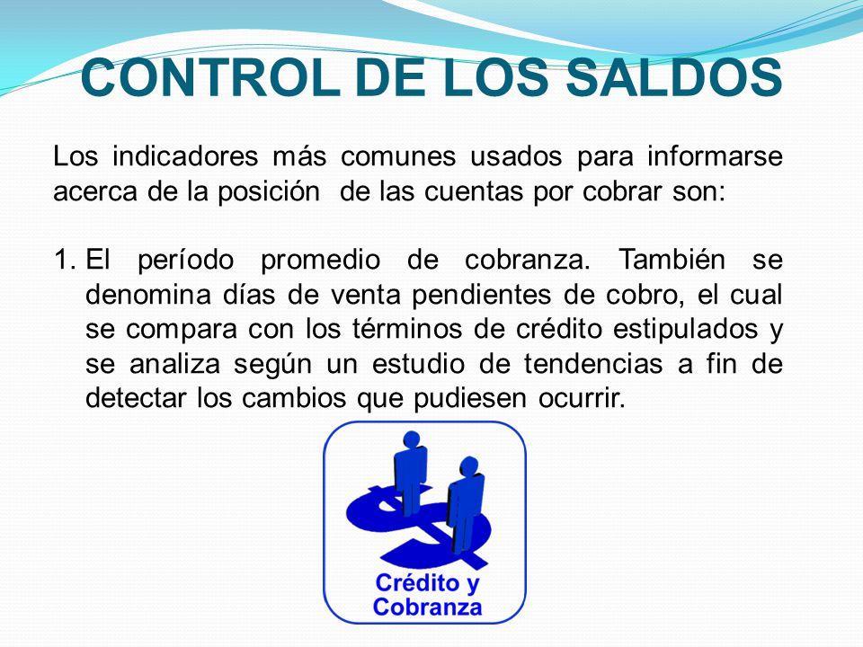 CONTROL DE LOS SALDOS Los indicadores más comunes usados para informarse acerca de la posición de las cuentas por cobrar son: 1.El período promedio de cobranza.