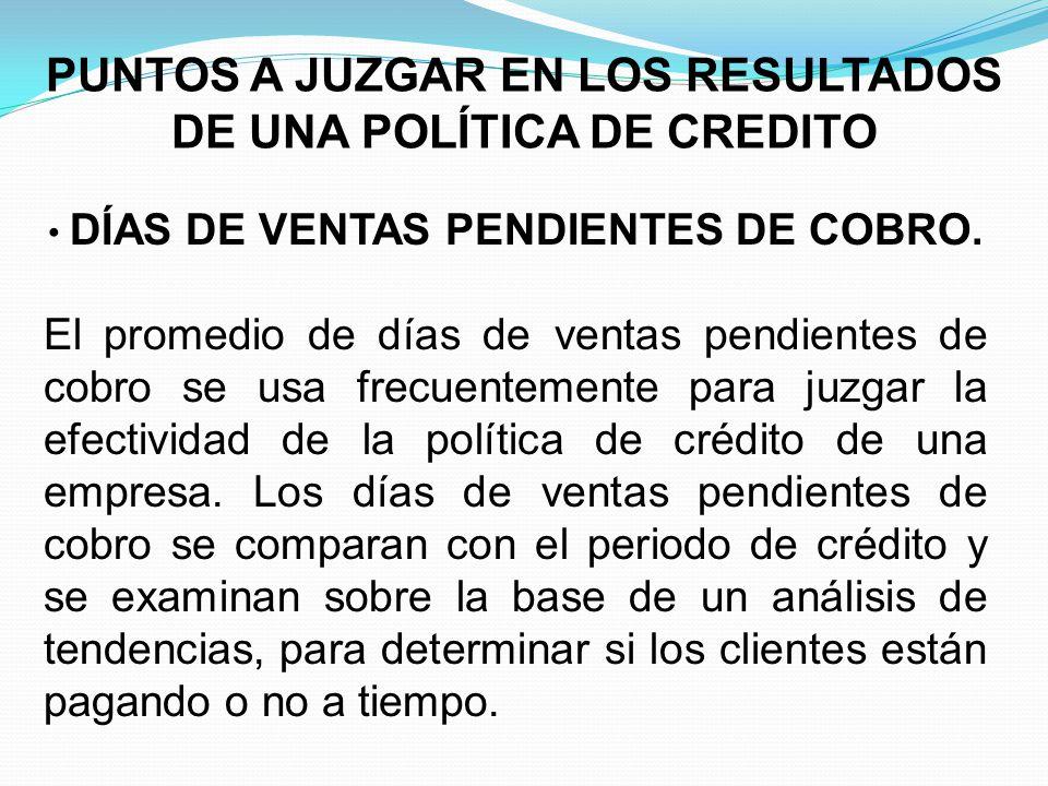 PUNTOS A JUZGAR EN LOS RESULTADOS DE UNA POLÍTICA DE CREDITO DÍAS DE VENTAS PENDIENTES DE COBRO.