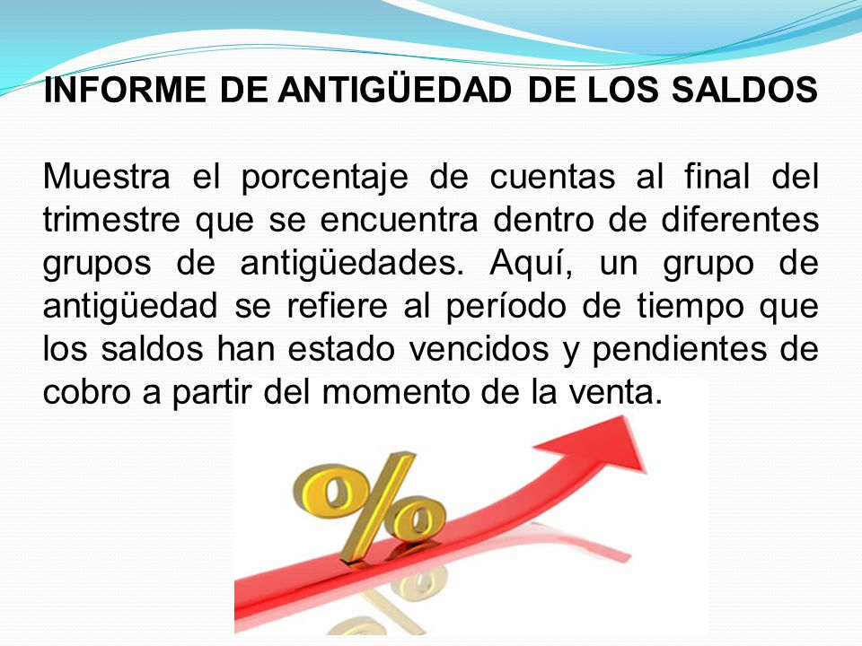 INFORME DE ANTIGÜEDAD DE LOS SALDOS Muestra el porcentaje de cuentas al final del trimestre que se encuentra dentro de diferentes grupos de antigüedades.