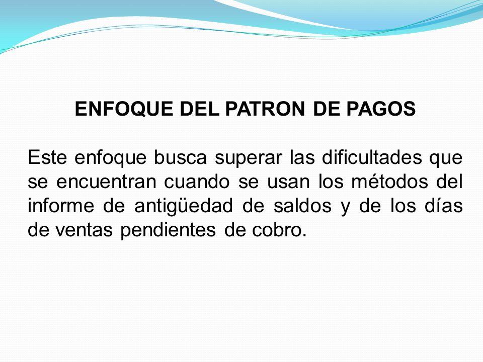 ENFOQUE DEL PATRON DE PAGOS Este enfoque busca superar las dificultades que se encuentran cuando se usan los métodos del informe de antigüedad de saldos y de los días de ventas pendientes de cobro.