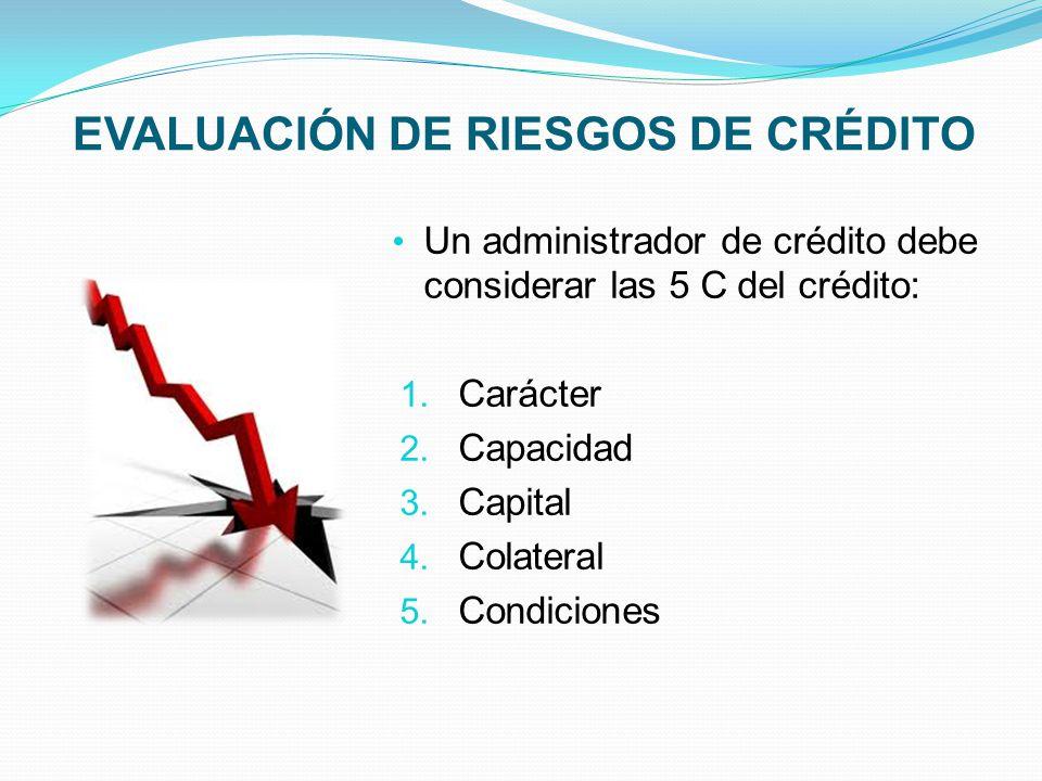 EVALUACIÓN DE RIESGOS DE CRÉDITO Un administrador de crédito debe considerar las 5 C del crédito: 1.