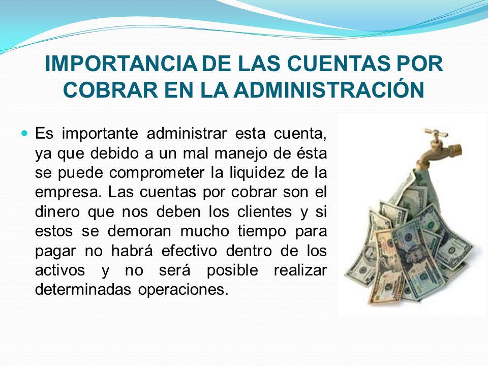IMPORTANCIA DE LAS CUENTAS POR COBRAR EN LA ADMINISTRACIÓN Es importante administrar esta cuenta, ya que debido a un mal manejo de ésta se puede comprometer la liquidez de la empresa.