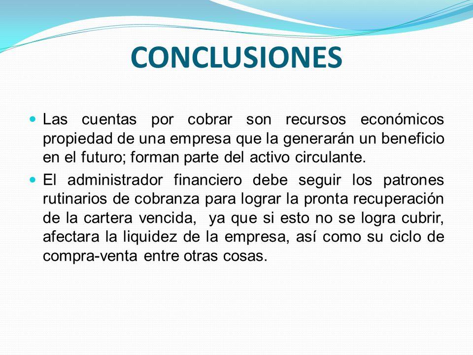 CONCLUSIONES Las cuentas por cobrar son recursos económicos propiedad de una empresa que la generarán un beneficio en el futuro; forman parte del activo circulante.