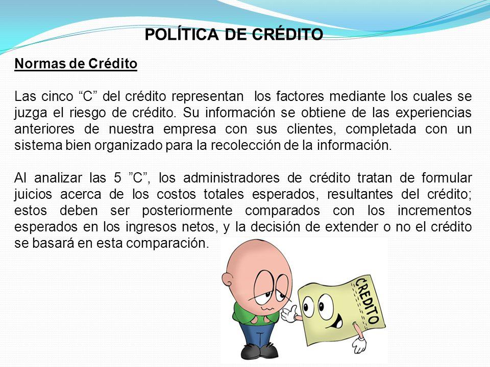 POLÍTICA DE CRÉDITO Normas de Crédito Las cinco C del crédito representan los factores mediante los cuales se juzga el riesgo de crédito.