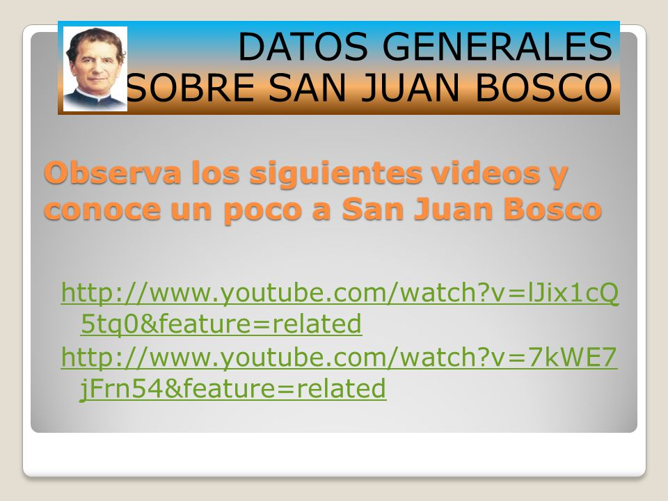 Observa los siguientes videos y conoce un poco a San Juan Bosco http://www.youtube.com/watch?v=lJix1cQ 5tq0&feature=related http://www.youtube.com/watch?v=7kWE7 jFrn54&feature=related DATOS GENERALES SOBRE SAN JUAN BOSCO