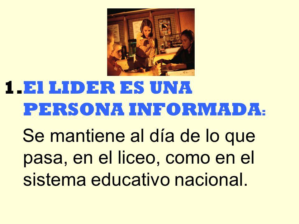 1.El LIDER ES UNA PERSONA INFORMADA : Se mantiene al día de lo que pasa, en el liceo, como en el sistema educativo nacional.