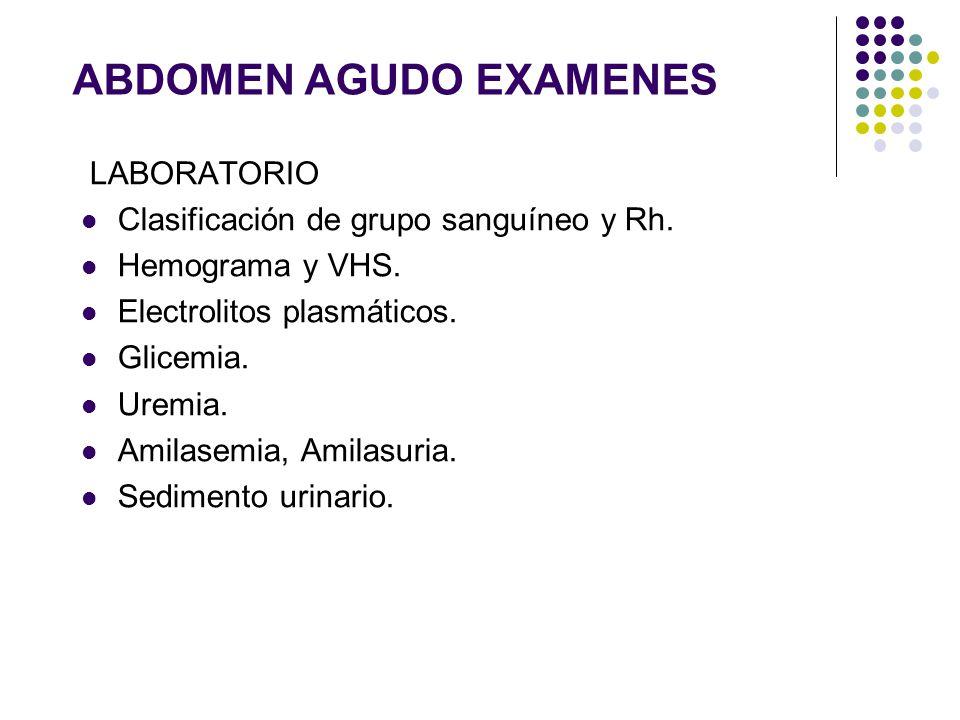 ABDOMEN AGUDO EXAMENES LABORATORIO Clasificación de grupo sanguíneo y Rh. Hemograma y VHS. Electrolitos plasmáticos. Glicemia. Uremia. Amilasemia, Ami