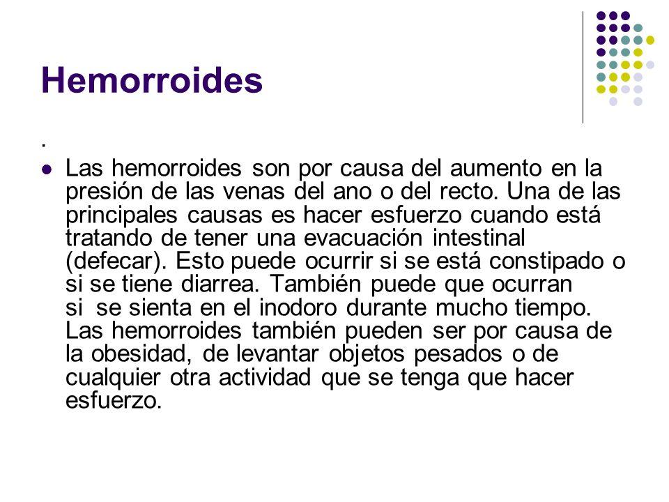 Hemorroides. Las hemorroides son por causa del aumento en la presión de las venas del ano o del recto. Una de las principales causas es hacer esfuerzo