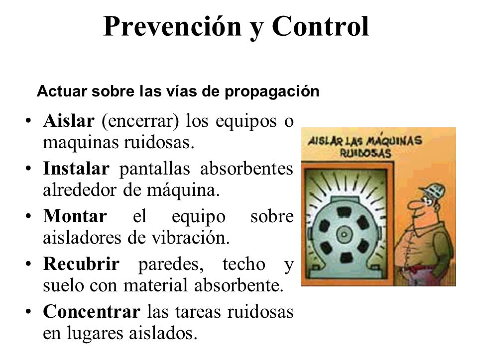 Prevención y Control –Reducir los impactos –Evitar las fricciones –Utilizar aisladores y amortiguadores –Utilizar lubricación adecuada Actuar sobre la fuente generadora del ruido.