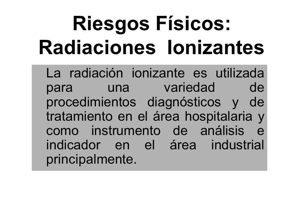 Riesgos Físicos: Radiaciones Ionizantes Posee las mismas características que las anteriores, con la diferencia que tienen la capacidad de ionizar, provocando daño en el material genético.