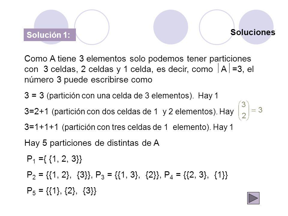 Soluciones Solución 1: Como A tiene 3 elementos solo podemos tener particiones con 3 celdas, 2 celdas y 1 celda, es decir, como A =3, el número 3 pued
