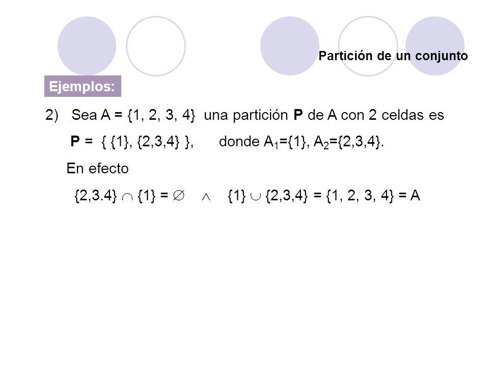 Partición de un conjunto Ejemplos: 2) Sea A = {1, 2, 3, 4} una partición P de A con 2 celdas es P = { {1}, {2,3,4} }, donde A 1 ={1}, A 2 ={2,3,4}. En