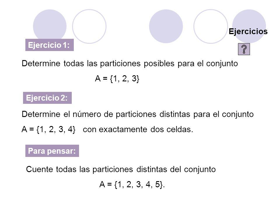 Ejercicios Ejercicio 1: Determine todas las particiones posibles para el conjunto A = {1, 2, 3} Ejercicio 2: Determine el número de particiones distin