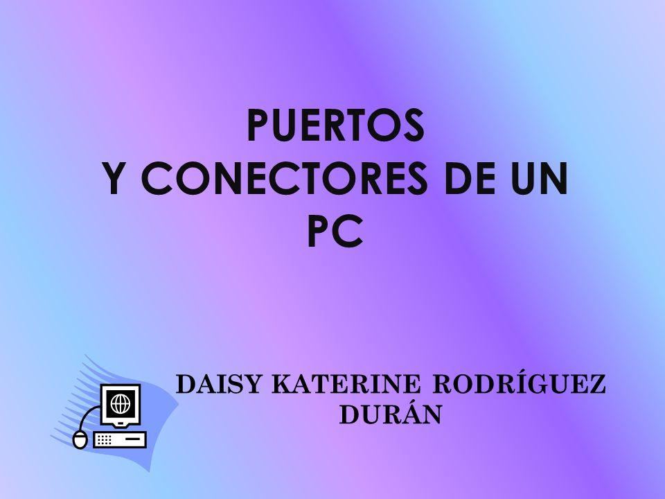 PUERTOS Y CONECTORES DE UN PC DAISY KATERINE RODRÍGUEZ DURÁN