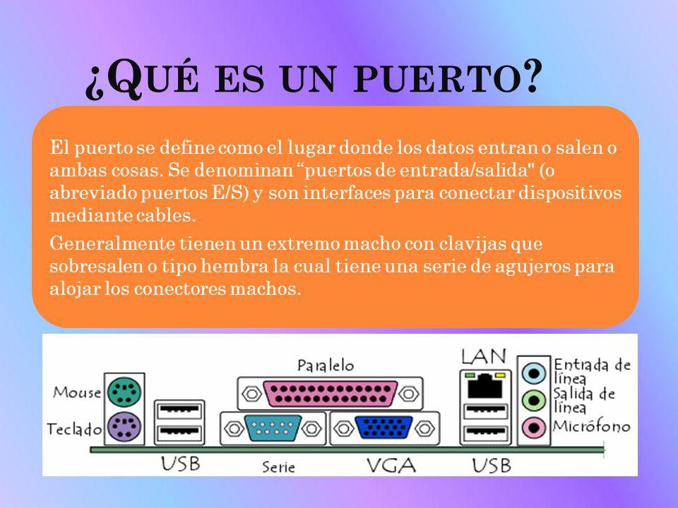¿Q UÉ ES UN PUERTO ? El puerto se define como el lugar donde los datos entran o salen o ambas cosas. Se denominan puertos de entrada/salida
