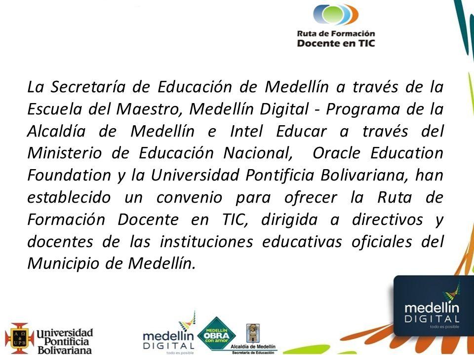 La Secretaría de Educación de Medellín a través de la Escuela del Maestro, Medellín Digital - Programa de la Alcaldía de Medellín e Intel Educar a través del Ministerio de Educación Nacional, Oracle Education Foundation y la Universidad Pontificia Bolivariana, han establecido un convenio para ofrecer la Ruta de Formación Docente en TIC, dirigida a directivos y docentes de las instituciones educativas oficiales del Municipio de Medellín.