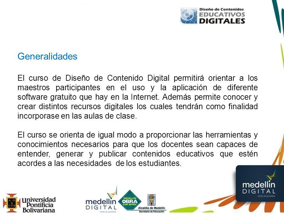 Generalidades El curso de Diseño de Contenido Digital permitirá orientar a los maestros participantes en el uso y la aplicación de diferente software gratuito que hay en la Internet.