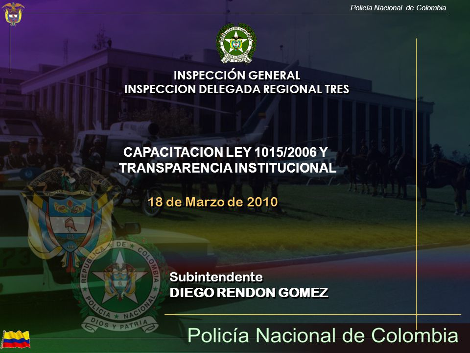 Policía Nacional de Colombia Subintendente DIEGO RENDON GOMEZ Subintendente DIEGO RENDON GOMEZ INSPECCIÓN GENERAL INSPECCION DELEGADA REGIONAL TRES IN