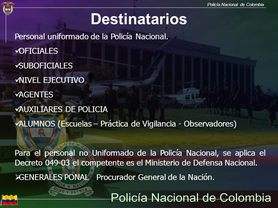Policía Nacional de Colombia Destinatarios Personal uniformado de la Policía Nacional. OFICIALES SUBOFICIALES NIVEL EJECUTIVO AGENTES AUXILIARES DE PO