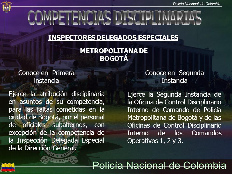 Policía Nacional de Colombia INSPECTORES DELEGADOS ESPECIALES Conoce en Primera instancia Ejerce la atribución disciplinaria en asuntos de su competencia, para las faltas cometidas en la ciudad de Bogotá por el personal de oficiales subalternos que labore en la Dirección General; Subdirección General; Inspección General; Direcciones; Oficinas Asesoras; y las Seccionales o Escuelas de Policía, ubicadas en la ciudad de Bogotá.