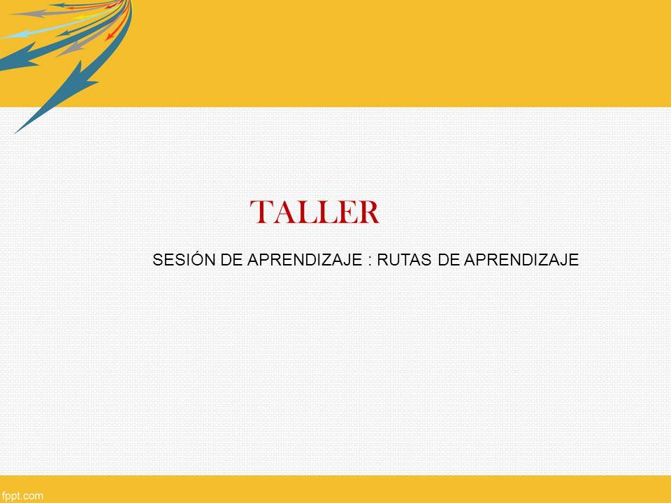 TALLER SESIÓN DE APRENDIZAJE : RUTAS DE APRENDIZAJE