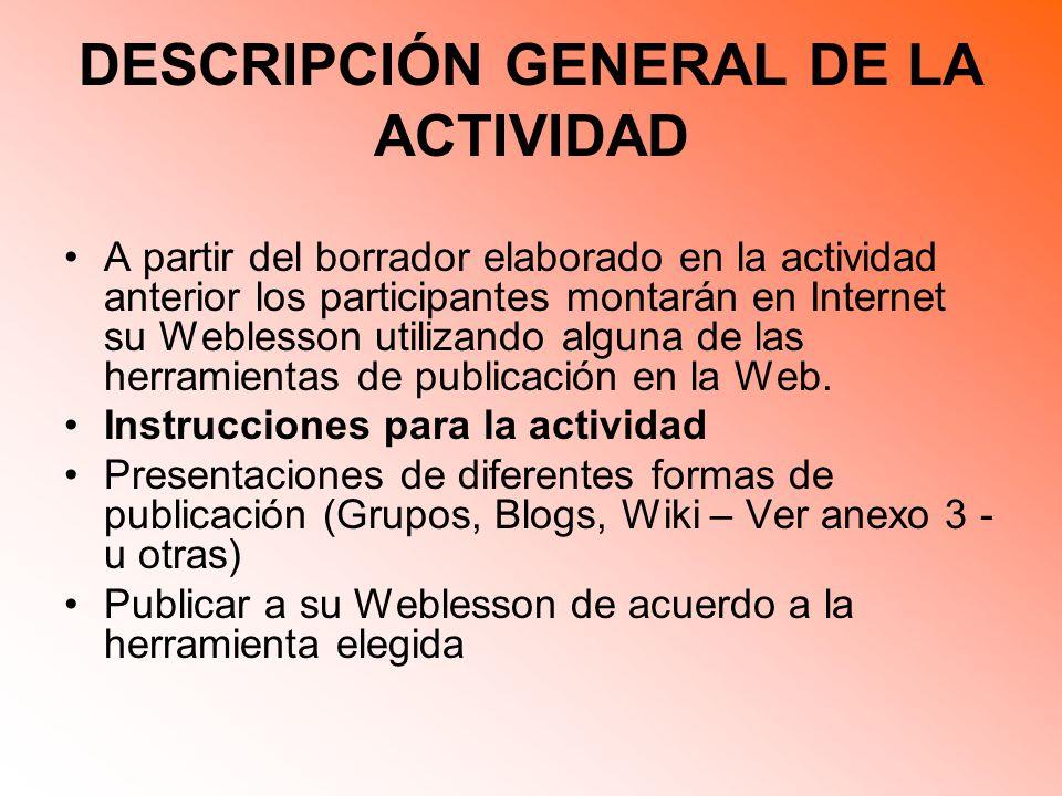 DESCRIPCIÓN GENERAL DE LA ACTIVIDAD A partir del borrador elaborado en la actividad anterior los participantes montarán en Internet su Weblesson utilizando alguna de las herramientas de publicación en la Web.