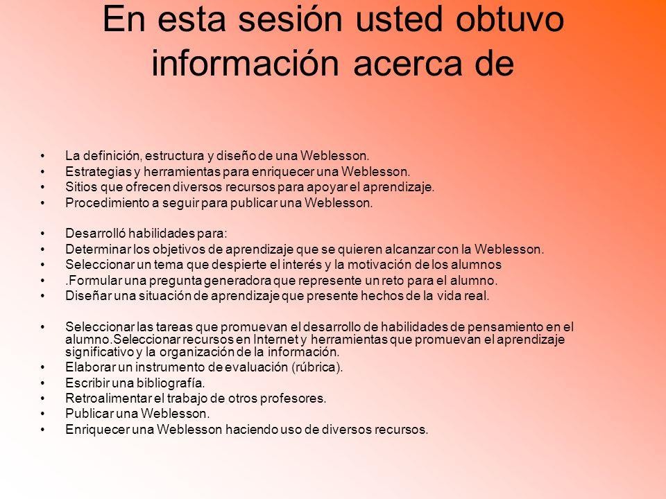 En esta sesión usted obtuvo información acerca de La definición, estructura y diseño de una Weblesson.