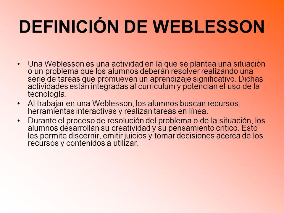 DEFINICIÓN DE WEBLESSON Una Weblesson es una actividad en la que se plantea una situación o un problema que los alumnos deberán resolver realizando una serie de tareas que promueven un aprendizaje significativo.