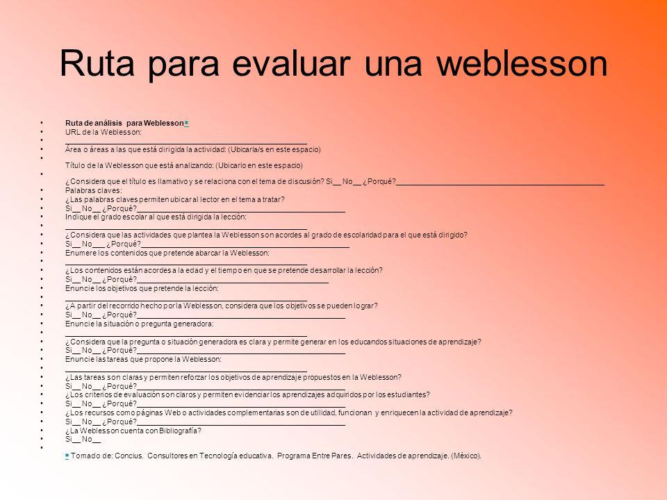 Ruta para evaluar una weblesson Ruta de análisis para Weblesson URL de la Weblesson: __________________________________________________________ Área o áreas a las que está dirigida la actividad: (Ubicarla/s en este espacio) Título de la Weblesson que está analizando: (Ubicarlo en este espacio) ¿Considera que el título es llamativo y se relaciona con el tema de discusión.