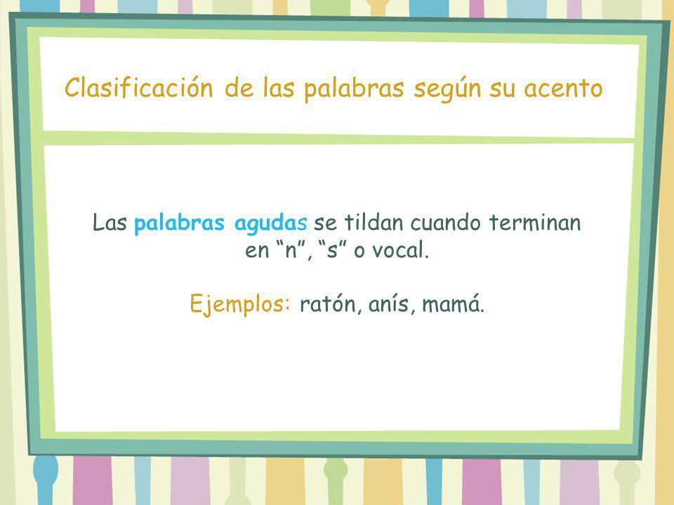 Las palabras agudas se tildan cuando terminan en n, s o vocal. Ejemplos: ratón, anís, mamá. Clasificación de las palabras según su acento
