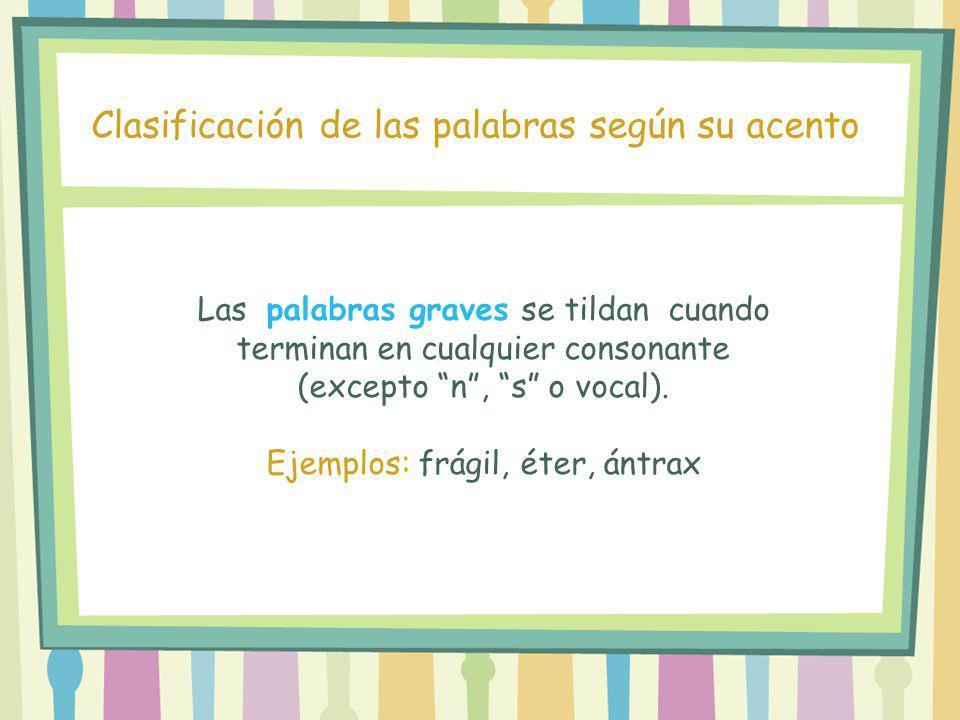 Las palabras graves se tildan cuando terminan en cualquier consonante (excepto n, s o vocal). Ejemplos: frágil, éter, ántrax Clasificación de las pala
